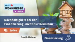 Nachhaltigkeit bei der Finanzierung, nicht nur beim Bau | David Gleixner